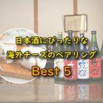日本酒にぴったりな海外チーズベスト5 -2021年酒蔵検証-