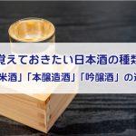 覚えておきたい日本酒の種類!「純米酒」「本醸造酒」「吟醸酒」の違いを解説