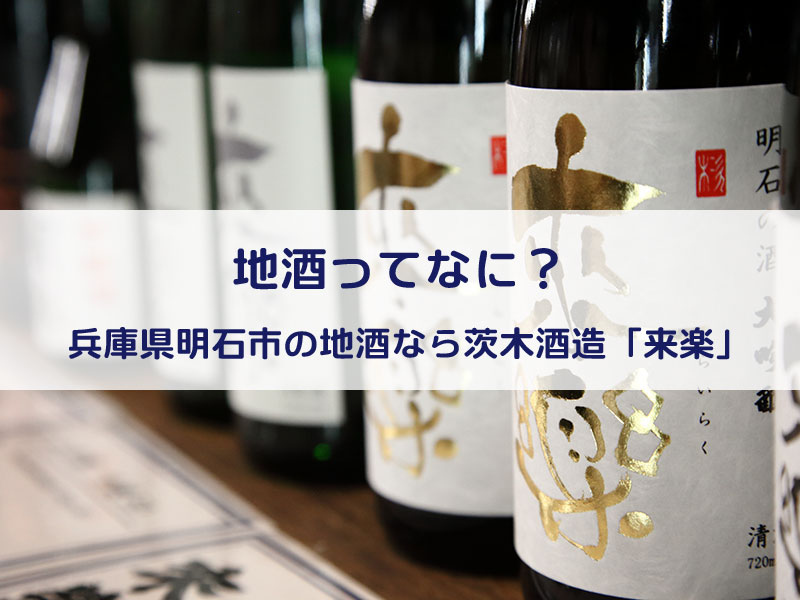 地酒ってなに?兵庫県明石市の地酒なら茨木酒造「来楽」